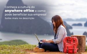 Conheca A Cultura Do Anywhere Office E Como Pode Beneficiar Sua Empresa Blog - Abertura Web
