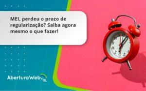 Mei, Perdeu O Prazo De Regularização Saiba Agora Mesmo O Que Fazer! Aberturaweb - Abertura Web
