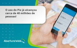O Uso Do Pix Ja Alcancou 40 Milhoes De Pessoas Aberturaweb - Abertura Web