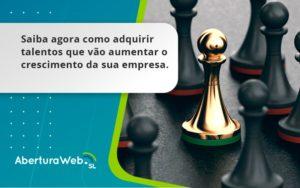 Saiba Agora Como Adquirir Talentos Que Vao Aberturaweb - Abertura Web