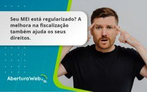 Seu Mei Esta Regularizado A Melhora Na Fiscalizacao Também Ajuda Nos Seus Direitos Abertura Web - Abertura Web